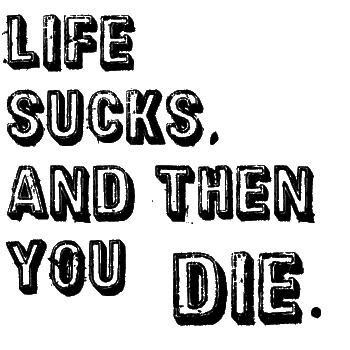 Life sucks and then you die